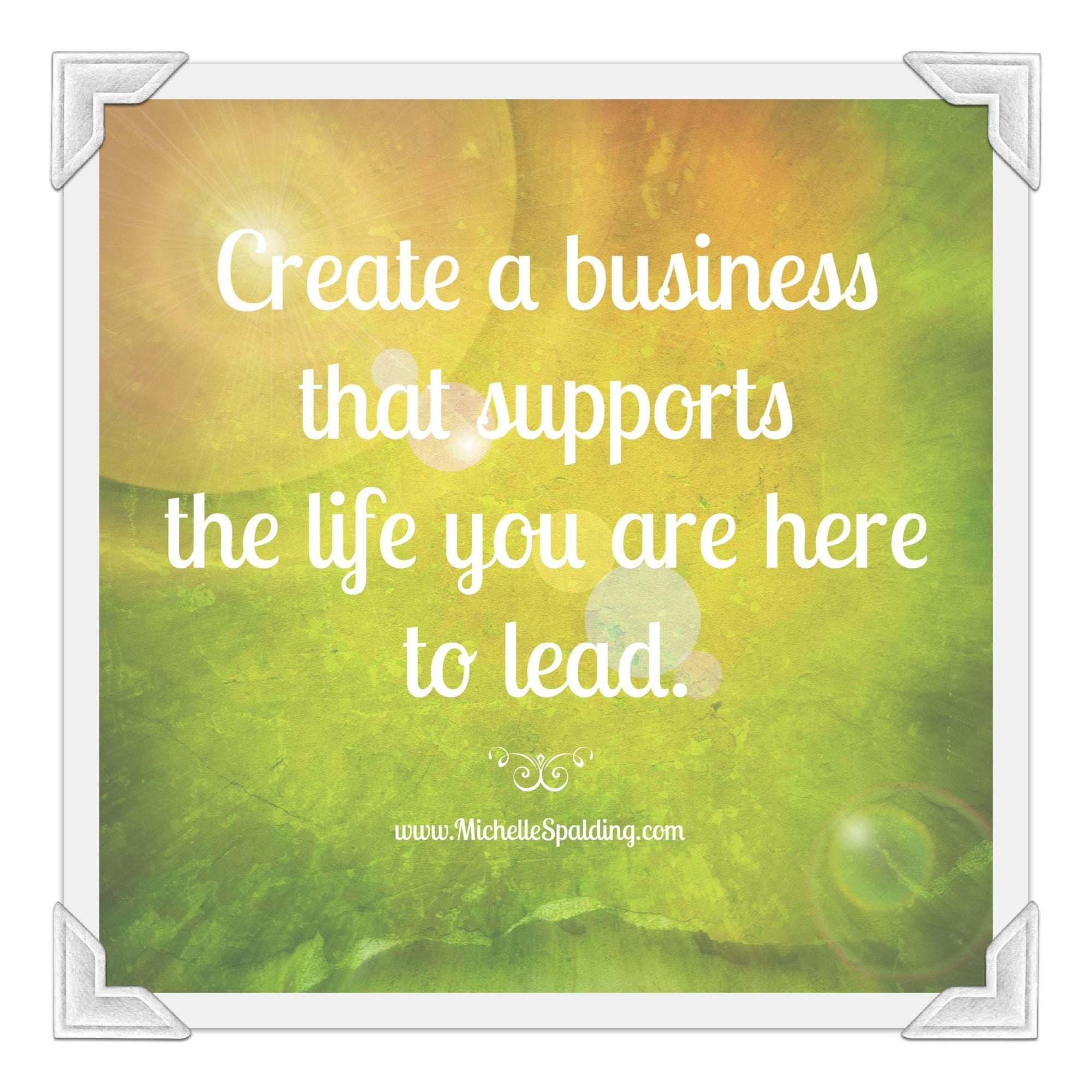 Create a business that supports the life you are here to lead.