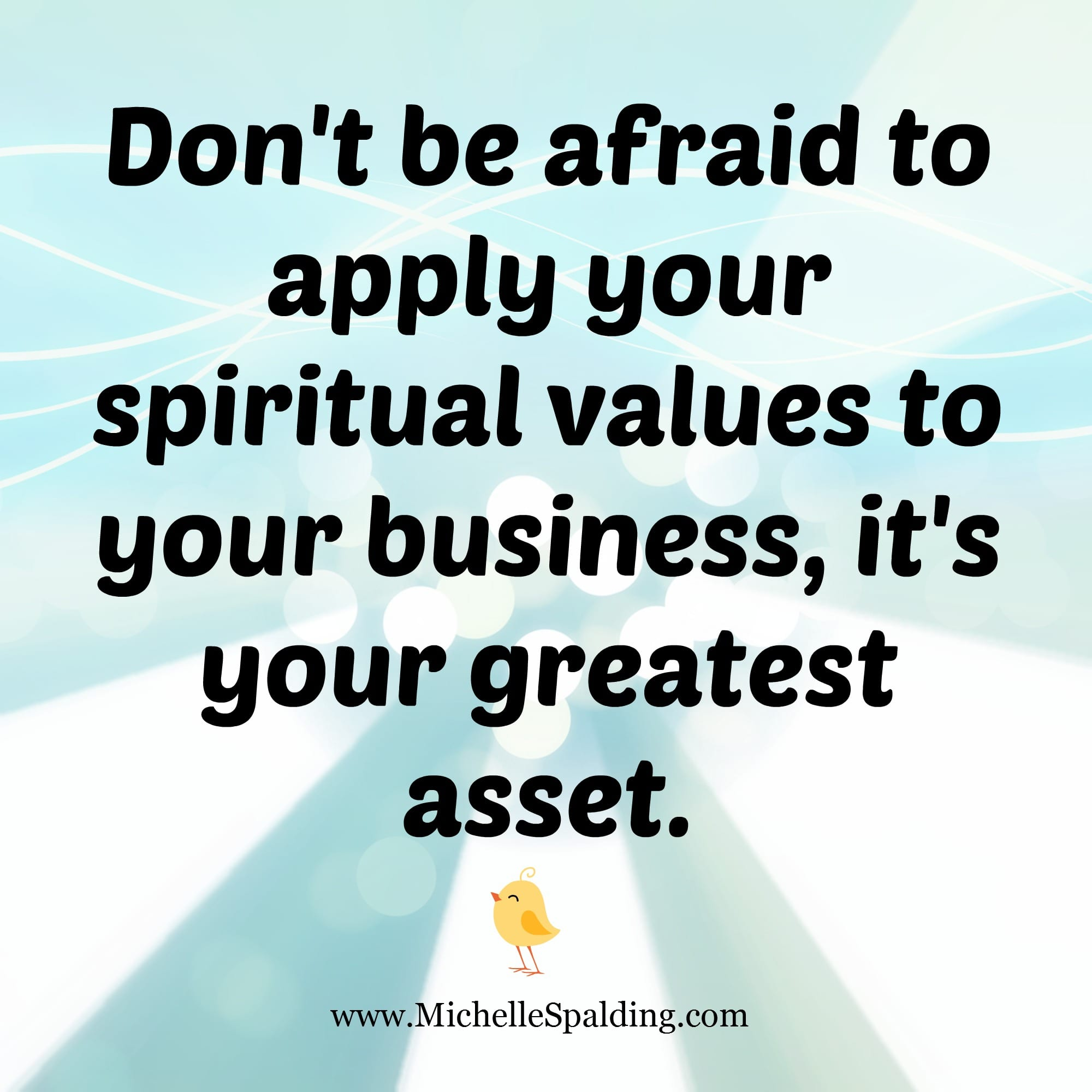 Don't be afraid to apply your spiritual values to your business, it's your greatest asset.