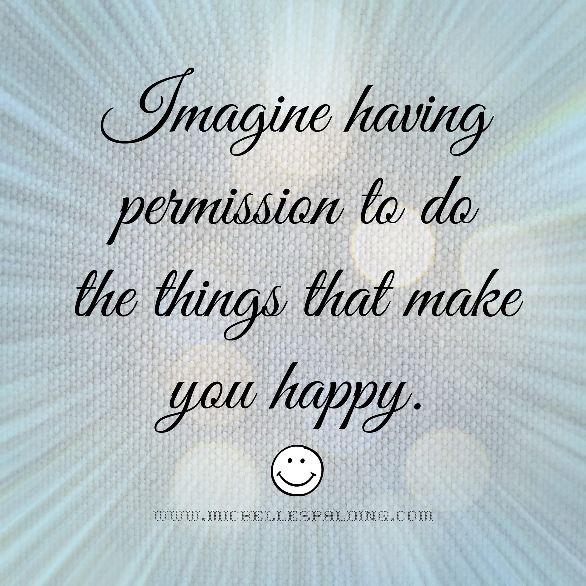 Imagine having permission to do the things that make you happy.