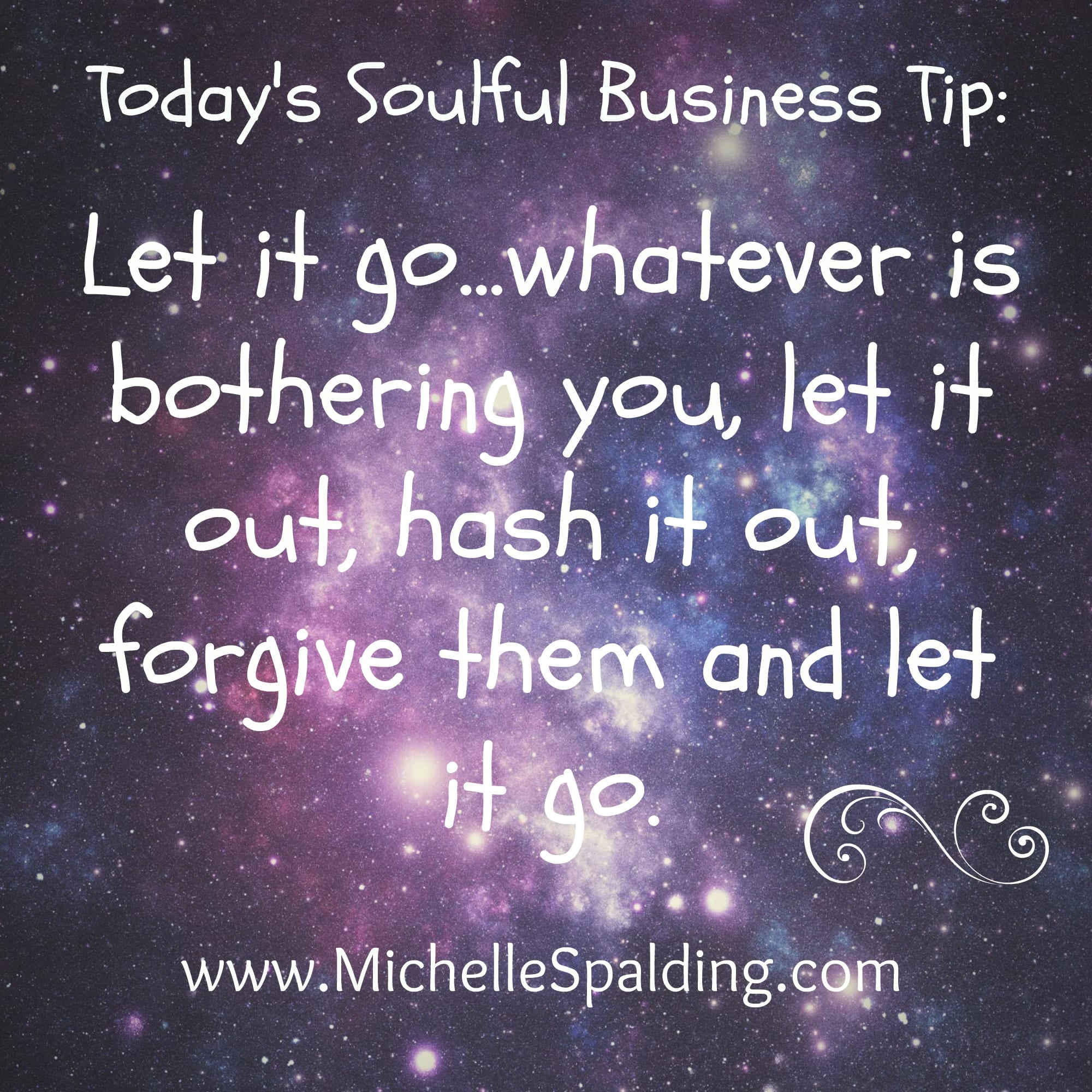 Let it go...whatever is bothering you, let it out, hash it out, forgive them and let it go