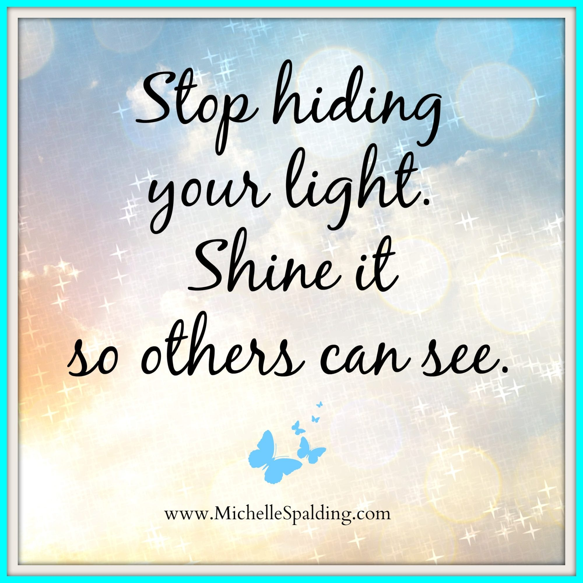 Stop hiding your light. Shine it so others can see