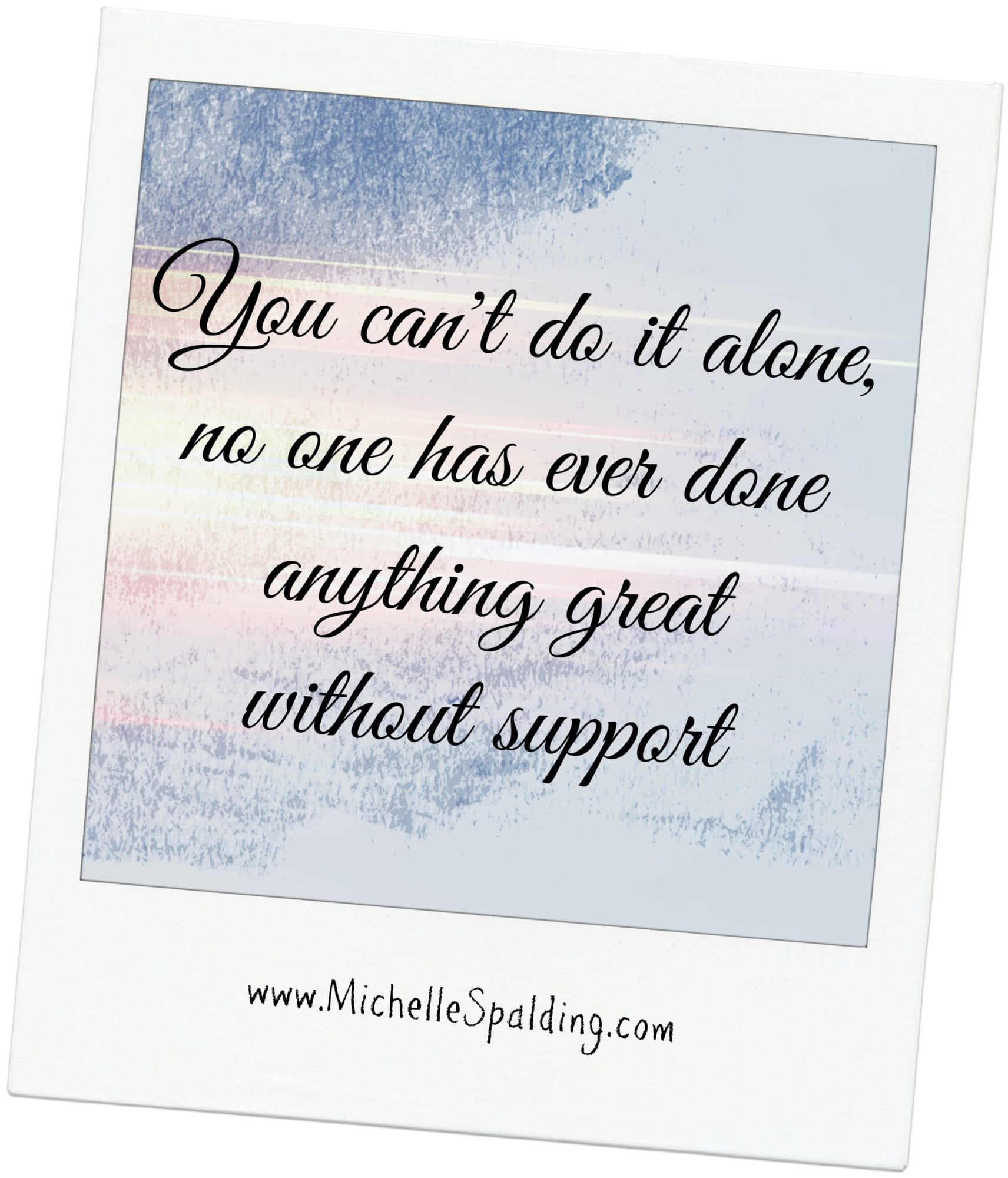 You can't do it alone, no one has ever done anything great without support