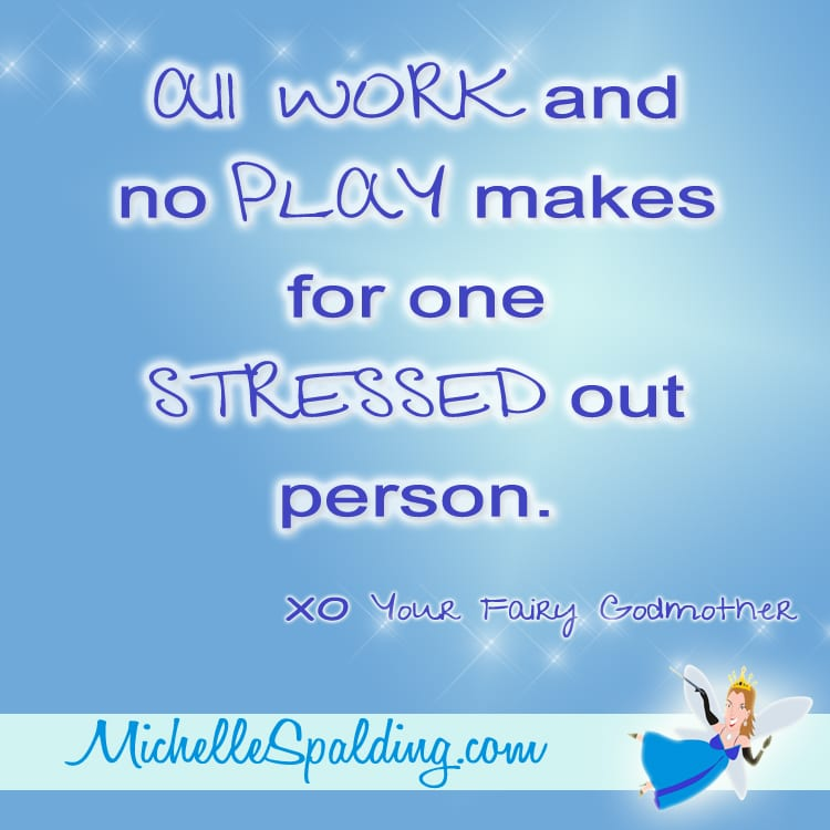 All WORK and no PLAY makes for one STRESSED out person.