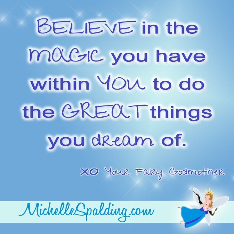 BELIEVE in the MAGIC you have within YOU to do the GREAT things you dream of.
