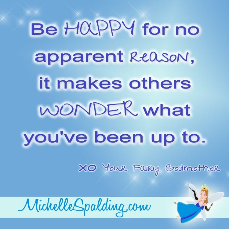 Be HAPPY for no apparent reason, it makes others WONDER what you've been up to.