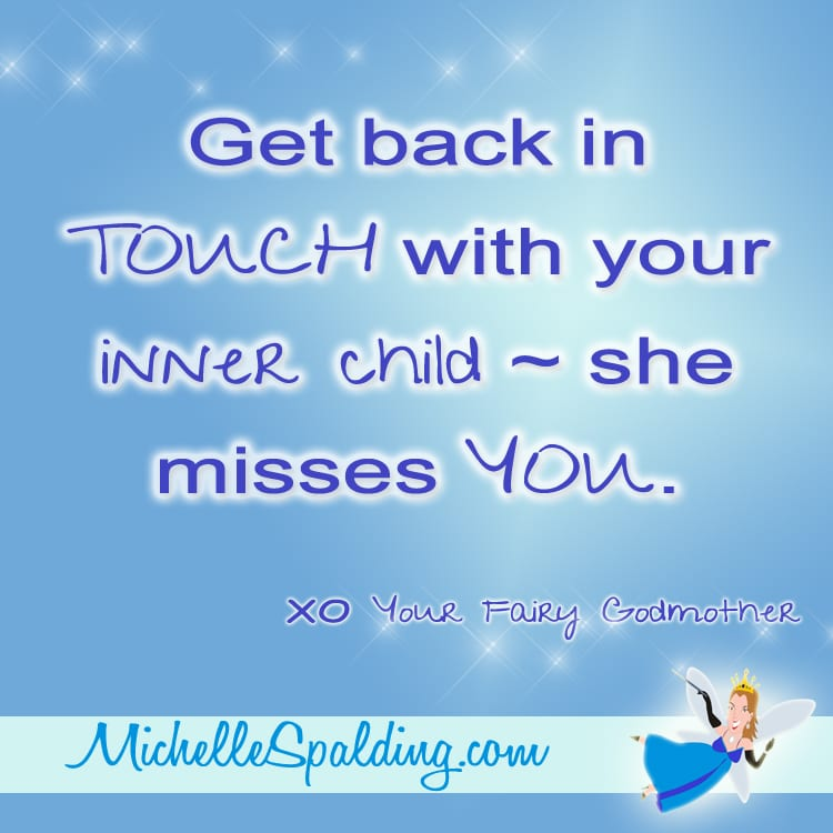 Get back in TOUCH with your inner child ~ she misses YOU.