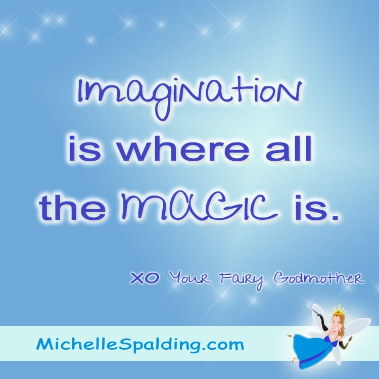 Imagination is where all the MAGIC is.