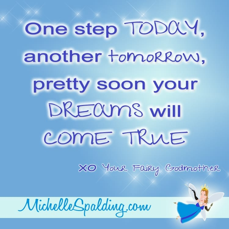 One step TODAY, another tomorrow, pretty soon your DREAMS will COME TRUE