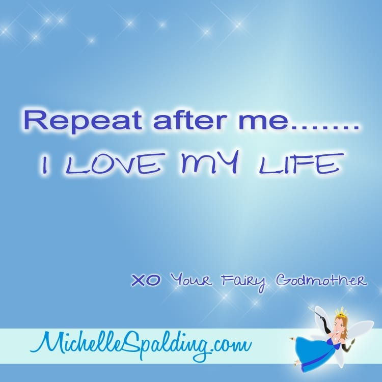 Repeat after me.......I LOVE MY LIFE