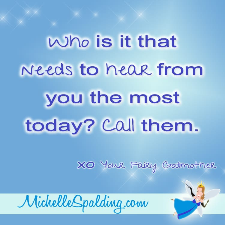 Who is it that needs to hear from you the most today? Call them.
